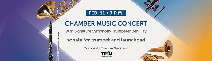 Feb. 11 at 7 p.m. – Chamber Music Concert with signature Symphony Trumpeter Ben Hay. sonata for trumpet and launchpad;