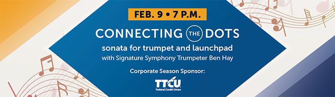 Feb. 9 at 7 p.m. – Connecting the Dots. sonatta for trumpet and launchpad. With Signature Symphony Trumpeter Ben Hay