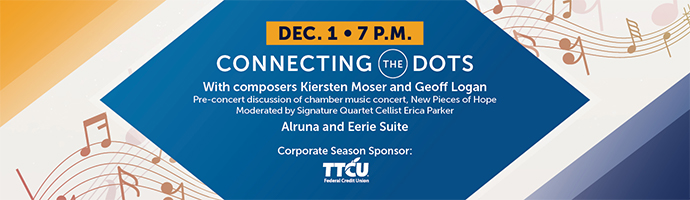 Dec. 1 – 7 p.m. Connecting the Dots 7. With composers Kiersten Moser and Geoff Logan. Pre-concert discussion of chamber music concert, New Pieces of Hope. Moderated by Signature Quartet Cellist Erica Parker. Alruna and Eerie Suite. Corporate Season Sponsor TTCU.